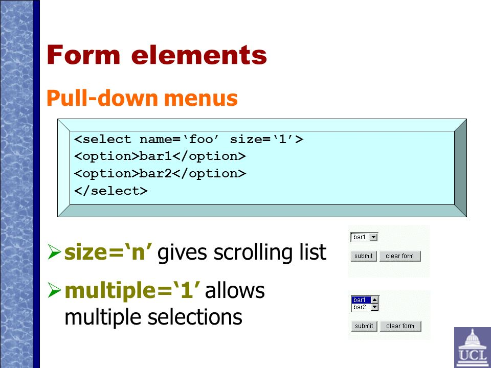 Form elements Pull-down menus size=n gives scrolling list multiple=1 allows multiple selections bar1 bar2