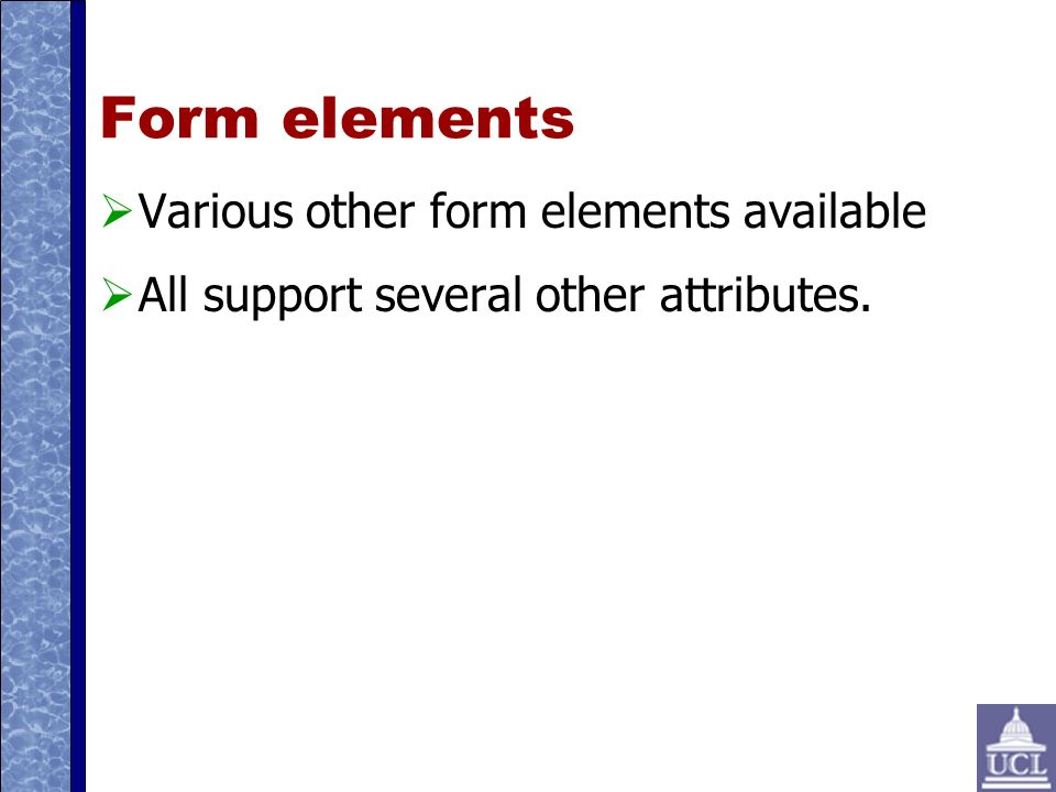 Form elements Various other form elements available All support several other attributes.