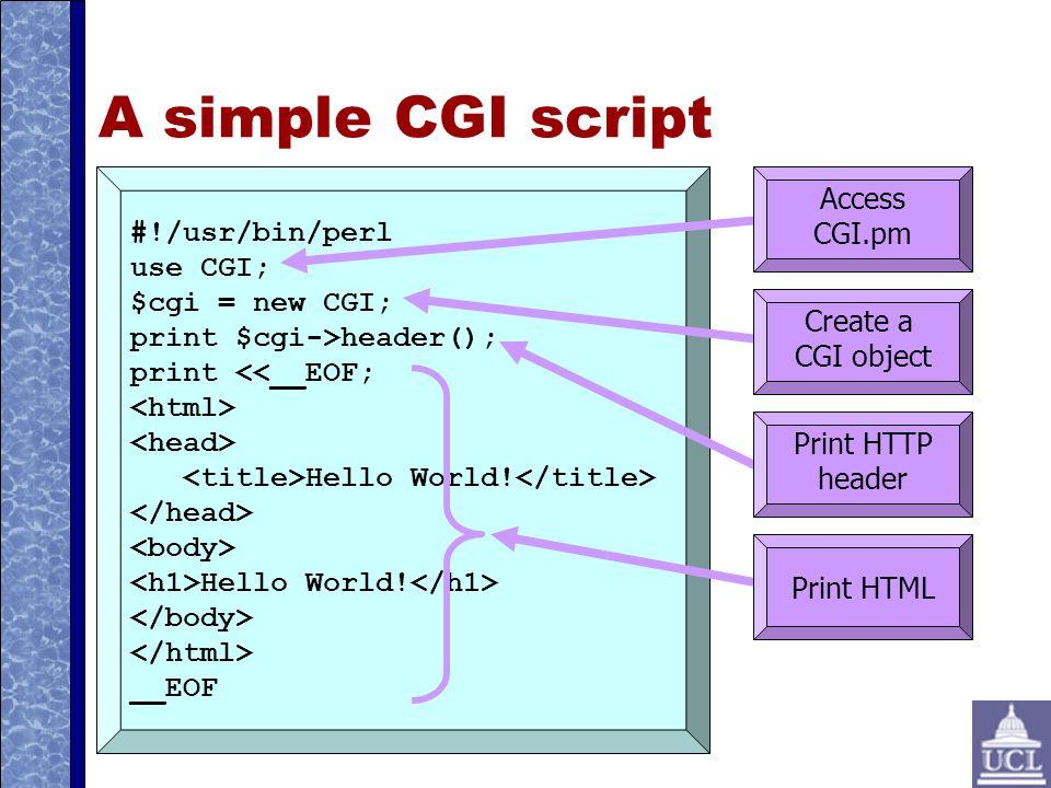A simple CGI script #!/usr/bin/perl use CGI; $cgi = new CGI; print $cgi->header(); print <<__EOF; Hello World.