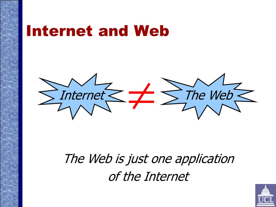 Internet and Web Internet The Web The Web is just one application of the Internet