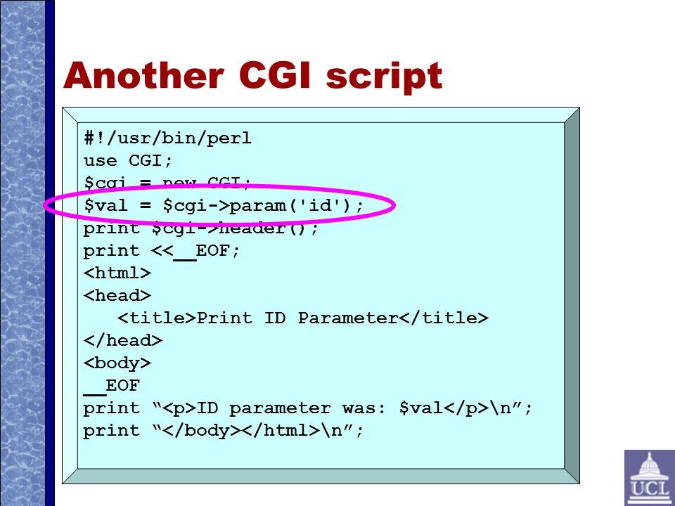 Another CGI script #!/usr/bin/perl use CGI; $cgi = new CGI; $val = $cgi->param( id ); print $cgi->header(); print <<__EOF; Print ID Parameter __EOF print ID parameter was: $val \n; print \n;