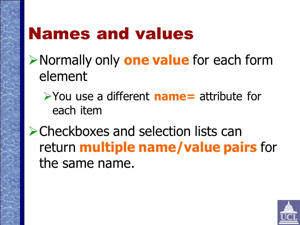 Names and values Normally only one value for each form element You use a different name= attribute for each item Checkboxes and selection lists can return multiple name/value pairs for the same name.
