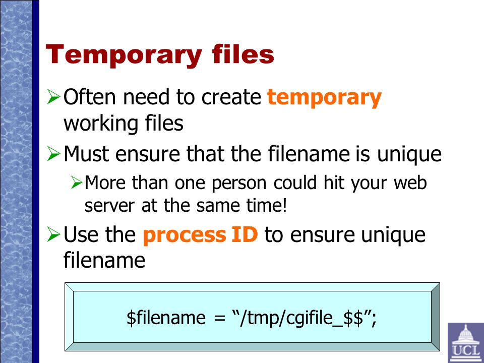 Temporary files Often need to create temporary working files Must ensure that the filename is unique More than one person could hit your web server at the same time.