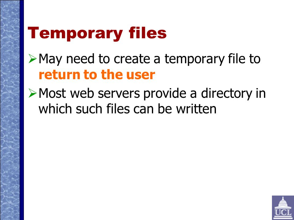 Temporary files May need to create a temporary file to return to the user Most web servers provide a directory in which such files can be written