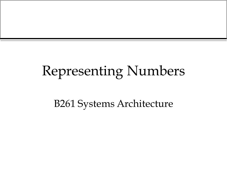 Representing Numbers B261 Systems Architecture