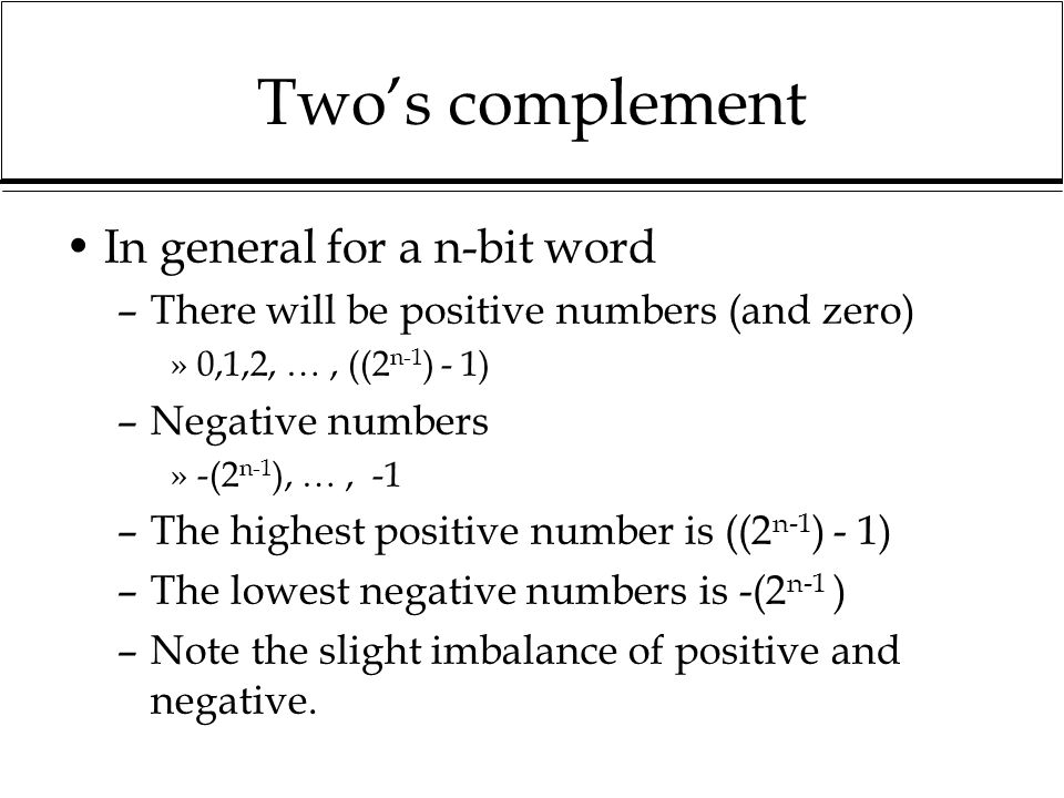 Twos complement In general for a n-bit word –There will be positive numbers (and zero) »0,1,2, …, ((2 n-1 ) - 1) –Negative numbers »-(2 n-1 ), …, -1 –