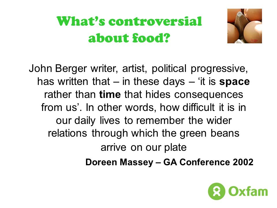Whats controversial about food? John Berger writer, artist, political progressive, has written that – in these days – it is space rather than time tha