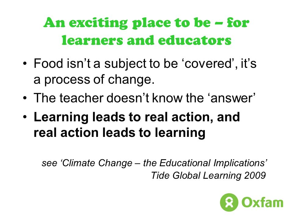 An exciting place to be – for learners and educators Food isnt a subject to be covered, its a process of change. The teacher doesnt know the answer Le