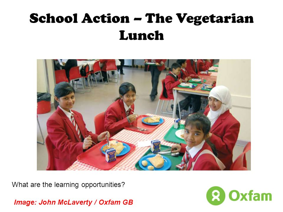 School Action – The Vegetarian Lunch What are the learning opportunities? Image: John McLaverty / Oxfam GB