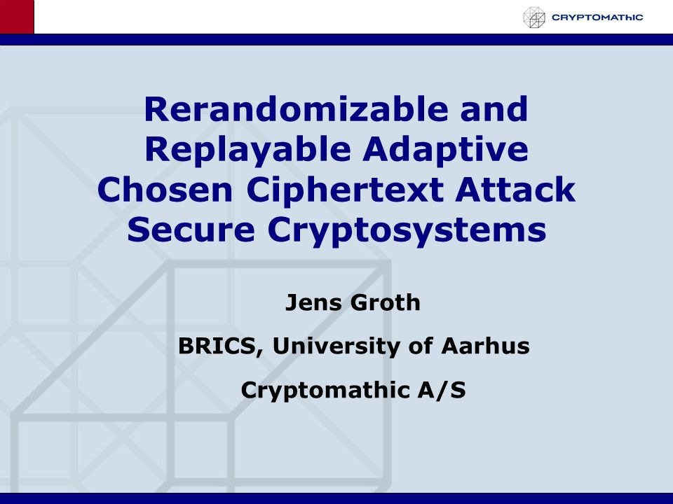 Rerandomizable and Replayable Adaptive Chosen Ciphertext Attack Secure Cryptosystems Jens Groth BRICS, University of Aarhus Cryptomathic A/S