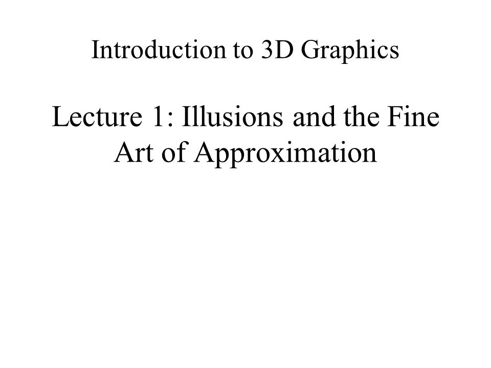 Introduction to 3D Graphics Lecture 1: Illusions and the Fine Art of Approximation