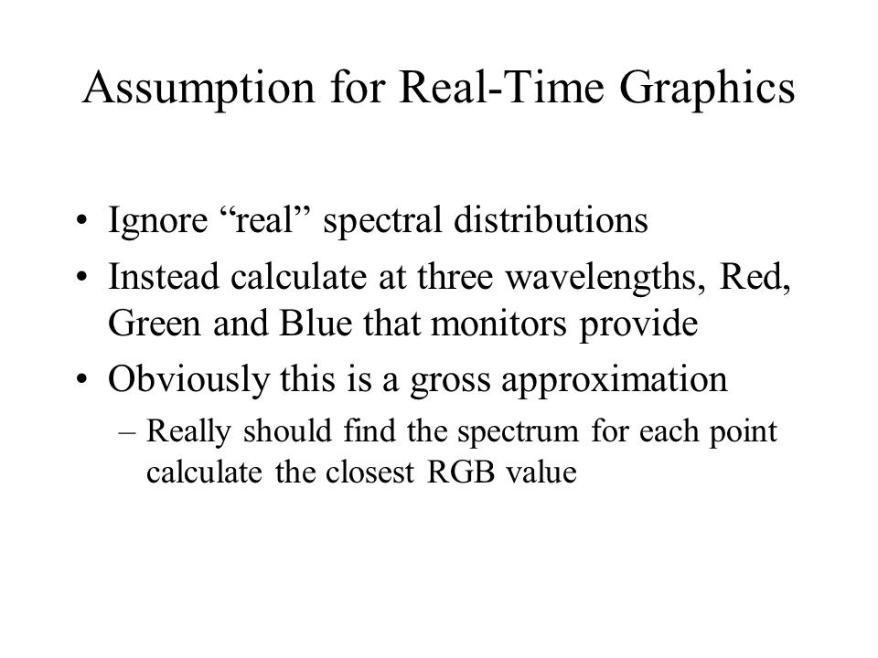Assumption for Real-Time Graphics Ignore real spectral distributions Instead calculate at three wavelengths, Red, Green and Blue that monitors provide Obviously this is a gross approximation –Really should find the spectrum for each point calculate the closest RGB value