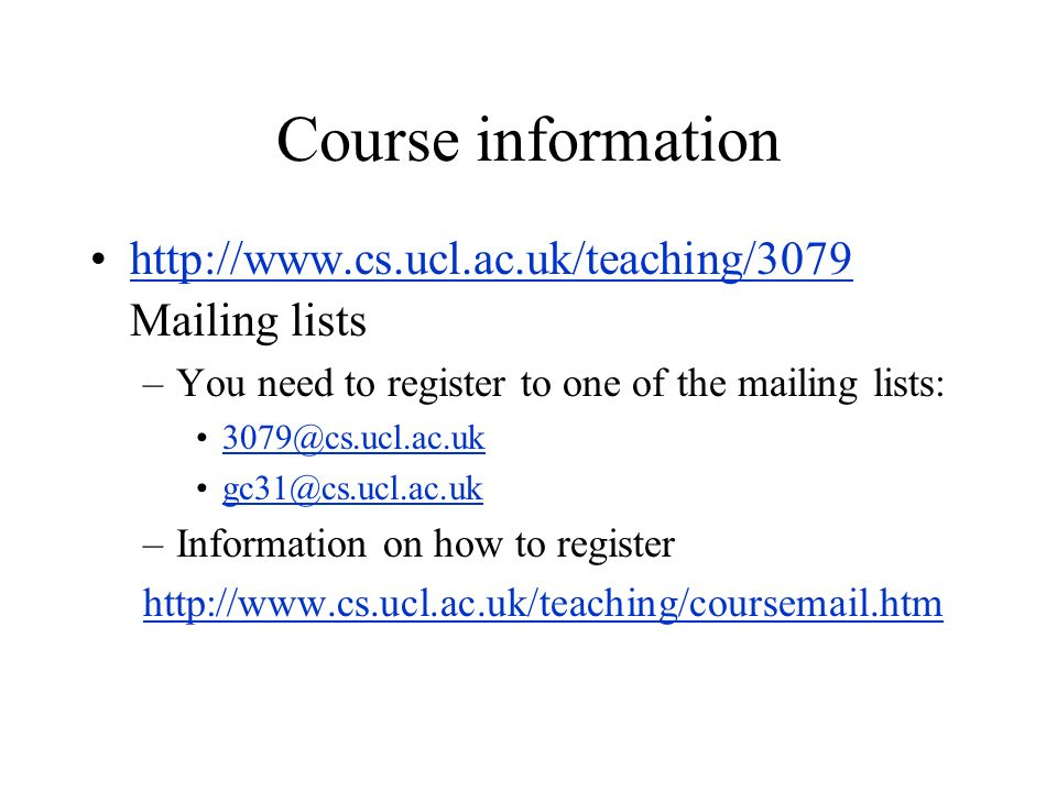 Course information http://www.cs.ucl.ac.uk/teaching/3079 Mailing lists –You need to register to one of the mailing lists: 3079@cs.ucl.ac.uk gc31@cs.ucl.ac.uk –Information on how to register http://www.cs.ucl.ac.uk/teaching/coursemail.htm