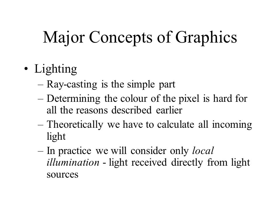 Major Concepts of Graphics Lighting –Ray-casting is the simple part –Determining the colour of the pixel is hard for all the reasons described earlier –Theoretically we have to calculate all incoming light –In practice we will consider only local illumination - light received directly from light sources