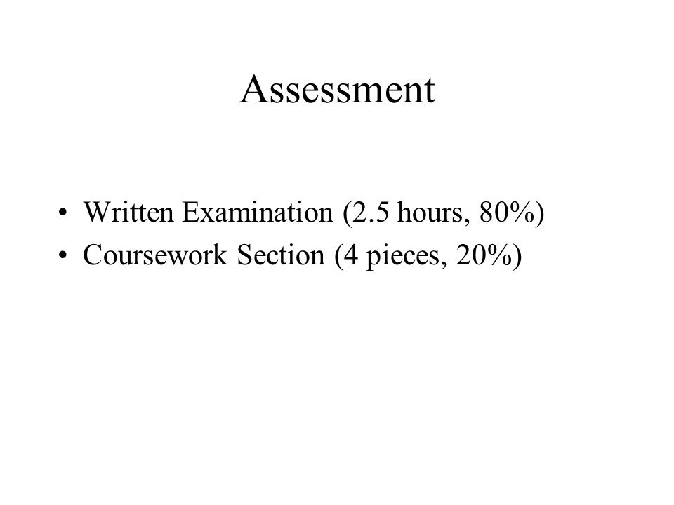 Assessment Written Examination (2.5 hours, 80%) Coursework Section (4 pieces, 20%)