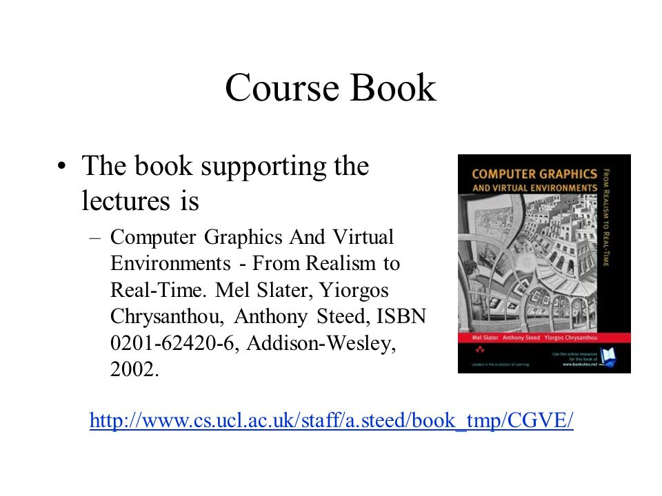 Course Book The book supporting the lectures is –Computer Graphics And Virtual Environments - From Realism to Real-Time.