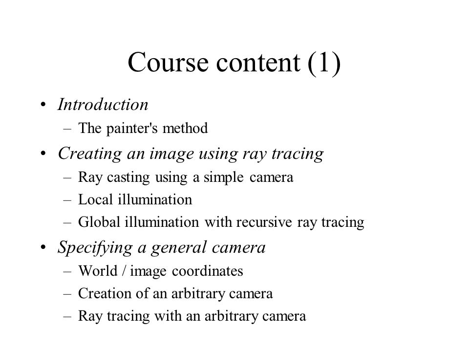 Course content (1) Introduction –The painter s method Creating an image using ray tracing –Ray casting using a simple camera –Local illumination –Global illumination with recursive ray tracing Specifying a general camera –World / image coordinates –Creation of an arbitrary camera –Ray tracing with an arbitrary camera