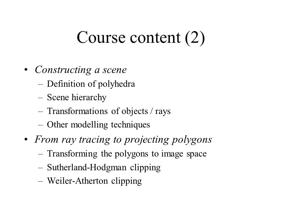 Course content (2) Constructing a scene –Definition of polyhedra –Scene hierarchy –Transformations of objects / rays –Other modelling techniques From ray tracing to projecting polygons –Transforming the polygons to image space –Sutherland-Hodgman clipping –Weiler-Atherton clipping
