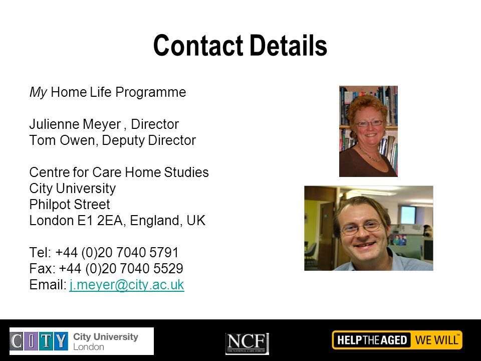Contact Details My Home Life Programme Julienne Meyer, Director Tom Owen, Deputy Director Centre for Care Home Studies City University Philpot Street London E1 2EA, England, UK Tel: +44 (0)20 7040 5791 Fax: +44 (0)20 7040 5529 Email: j.meyer@city.ac.ukj.meyer@city.ac.uk