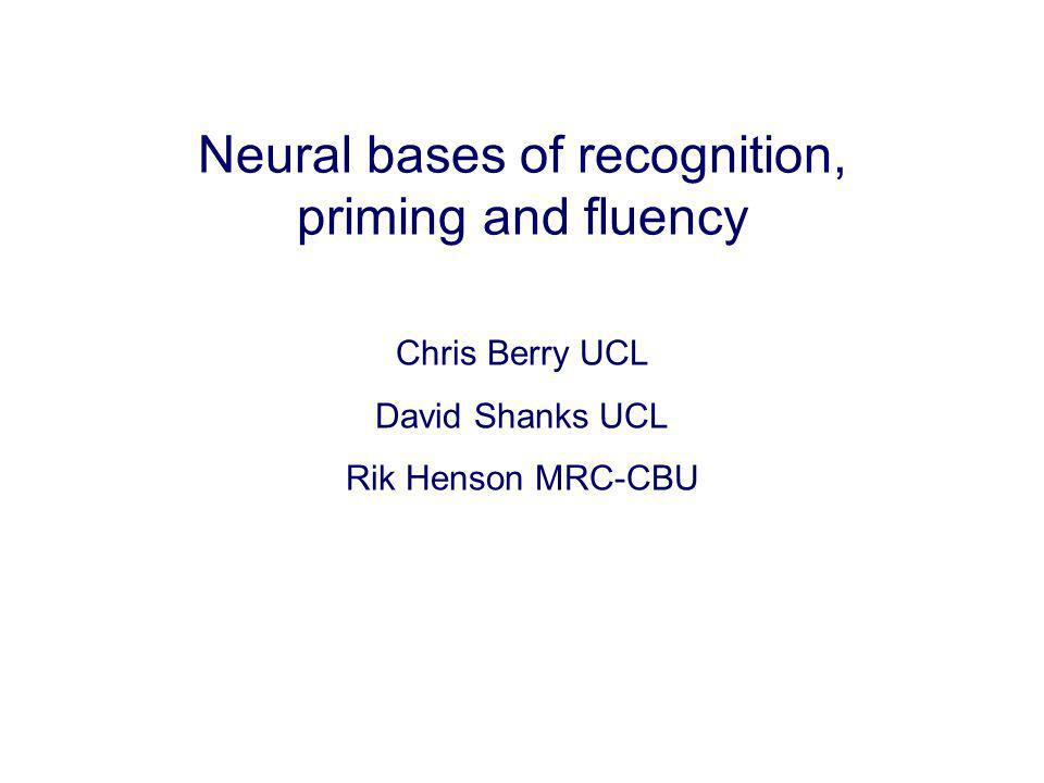 Neural bases of recognition, priming and fluency Chris Berry UCL David Shanks UCL Rik Henson MRC-CBU