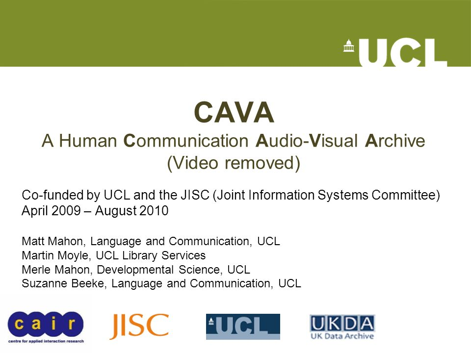 CAVA A Human Communication Audio-Visual Archive (Video removed) Co-funded by UCL and the JISC (Joint Information Systems Committee) April 2009 – August 2010 Matt Mahon, Language and Communication, UCL Martin Moyle, UCL Library Services Merle Mahon, Developmental Science, UCL Suzanne Beeke, Language and Communication, UCL