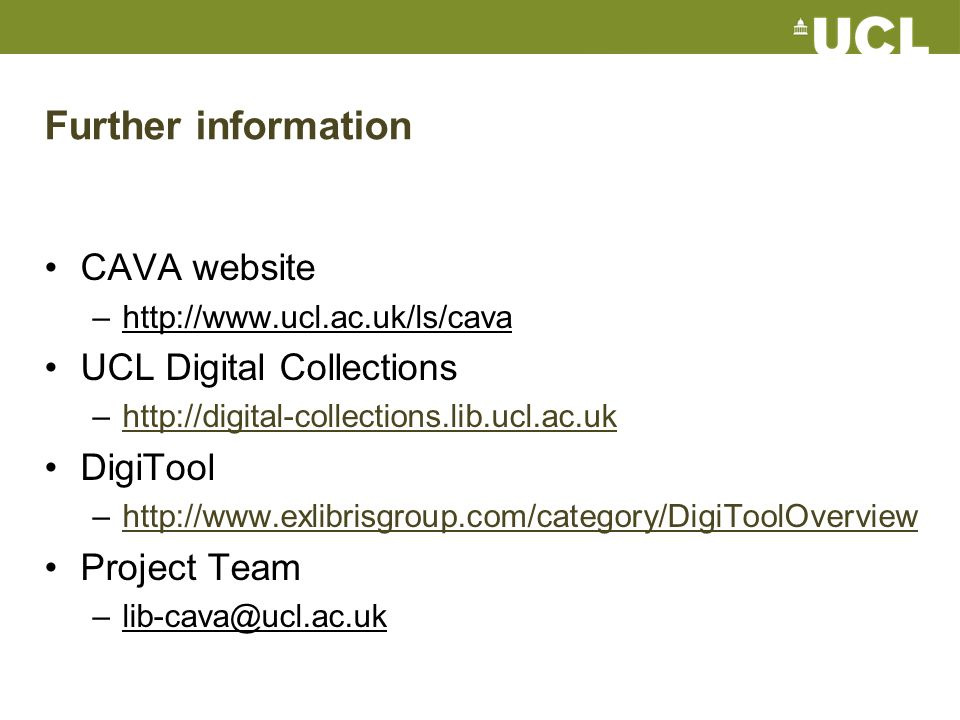 Further information CAVA website –http://www.ucl.ac.uk/ls/cava UCL Digital Collections –http://digital-collections.lib.ucl.ac.ukhttp://digital-collections.lib.ucl.ac.uk DigiTool –http://www.exlibrisgroup.com/category/DigiToolOverviewhttp://www.exlibrisgroup.com/category/DigiToolOverview Project Team –lib-cava@ucl.ac.uk