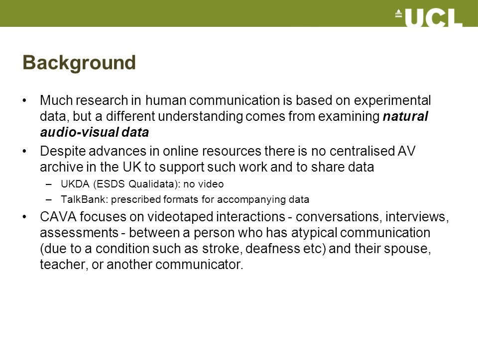 Background Much research in human communication is based on experimental data, but a different understanding comes from examining natural audio-visual data Despite advances in online resources there is no centralised AV archive in the UK to support such work and to share data –UKDA (ESDS Qualidata): no video –TalkBank: prescribed formats for accompanying data CAVA focuses on videotaped interactions - conversations, interviews, assessments - between a person who has atypical communication (due to a condition such as stroke, deafness etc) and their spouse, teacher, or another communicator.