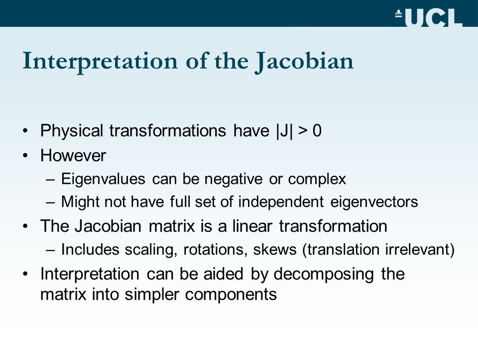 Interpretation of the Jacobian Physical transformations have |J| > 0 However –Eigenvalues can be negative or complex –Might not have full set of indep
