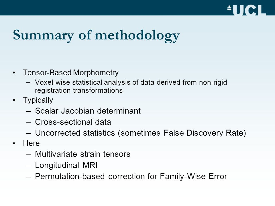 Summary of methodology Tensor-Based Morphometry –Voxel-wise statistical analysis of data derived from non-rigid registration transformations Typically –Scalar Jacobian determinant –Cross-sectional data –Uncorrected statistics (sometimes False Discovery Rate) Here –Multivariate strain tensors –Longitudinal MRI –Permutation-based correction for Family-Wise Error