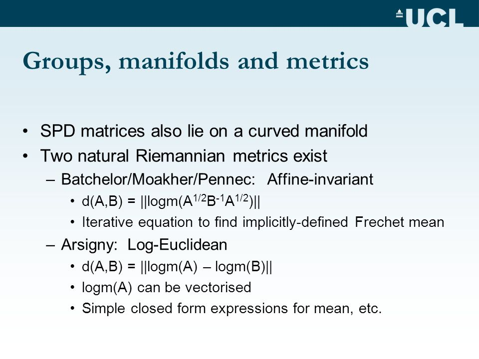 Groups, manifolds and metrics SPD matrices also lie on a curved manifold Two natural Riemannian metrics exist –Batchelor/Moakher/Pennec: Affine-invari