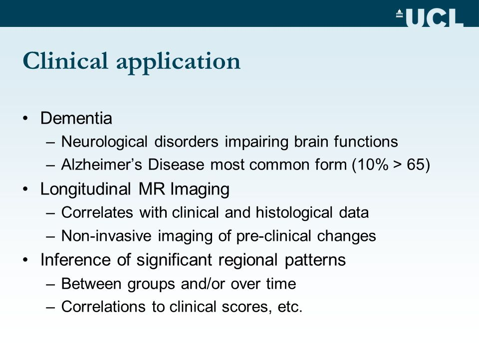 Clinical application Dementia –Neurological disorders impairing brain functions –Alzheimers Disease most common form (10% > 65) Longitudinal MR Imagin