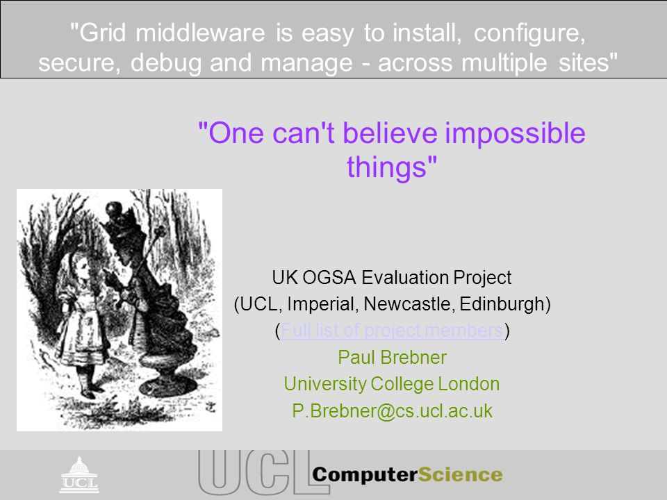 One can t believe impossible things UK OGSA Evaluation Project (UCL, Imperial, Newcastle, Edinburgh) (Full list of project members)Full list of project members Paul Brebner University College London P.Brebner@cs.ucl.ac.uk Grid middleware is easy to install, configure, secure, debug and manage - across multiple sites