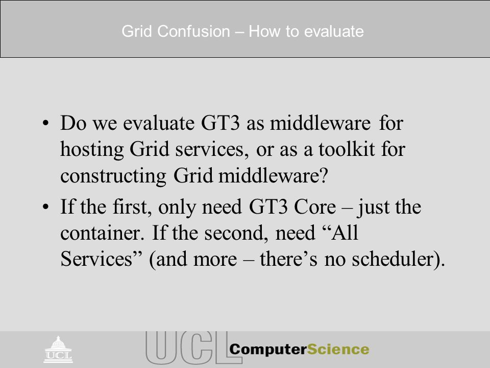 Grid Confusion – How to evaluate Do we evaluate GT3 as middleware for hosting Grid services, or as a toolkit for constructing Grid middleware.