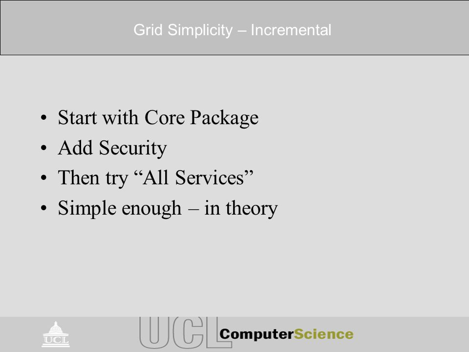 Grid Simplicity – Incremental Start with Core Package Add Security Then try All Services Simple enough – in theory