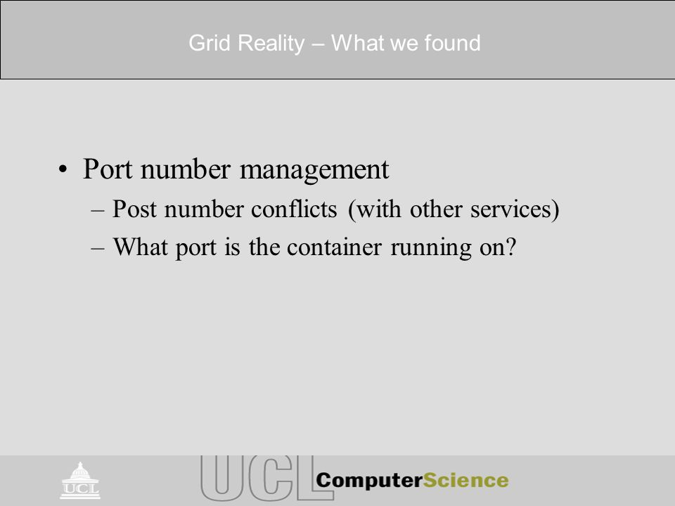 Grid Reality – What we found Port number management –Post number conflicts (with other services) –What port is the container running on?