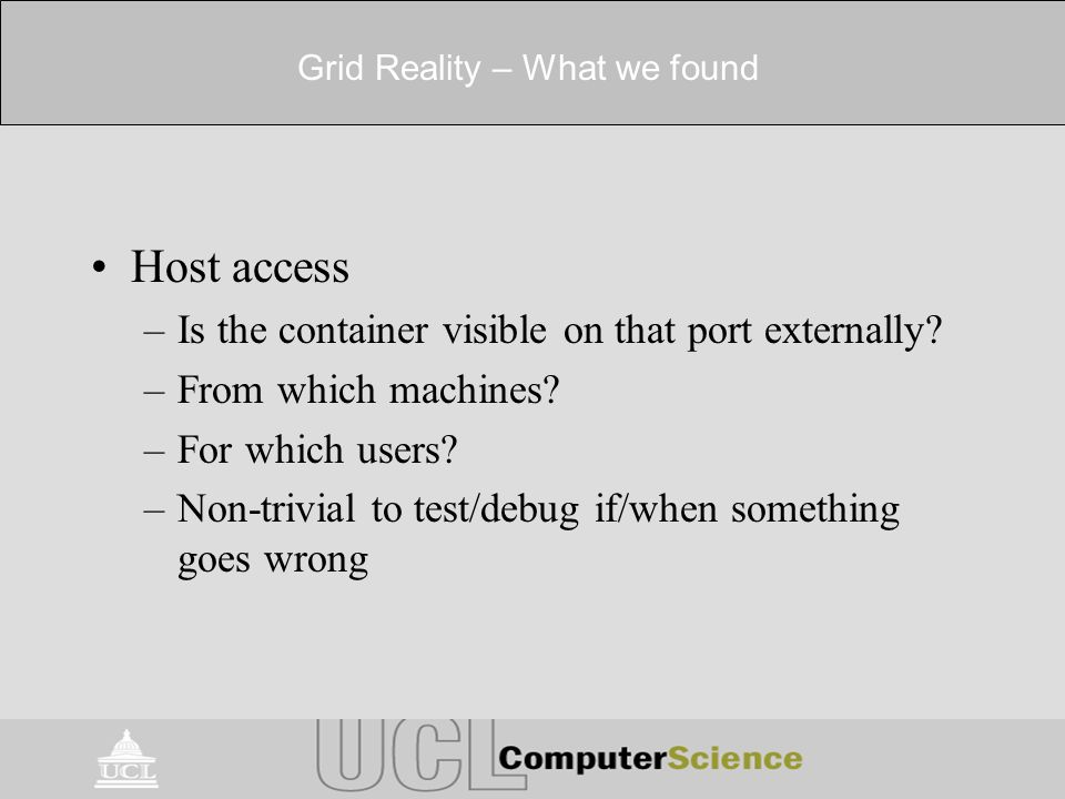 Grid Reality – What we found Host access –Is the container visible on that port externally? –From which machines? –For which users? –Non-trivial to te