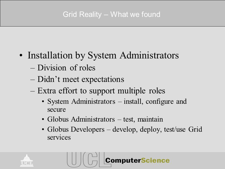 Grid Reality – What we found Installation by System Administrators –Division of roles –Didnt meet expectations –Extra effort to support multiple roles