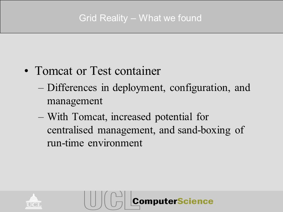 Grid Reality – What we found Tomcat or Test container –Differences in deployment, configuration, and management –With Tomcat, increased potential for centralised management, and sand-boxing of run-time environment