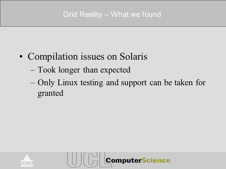 Grid Reality – What we found Compilation issues on Solaris –Took longer than expected –Only Linux testing and support can be taken for granted