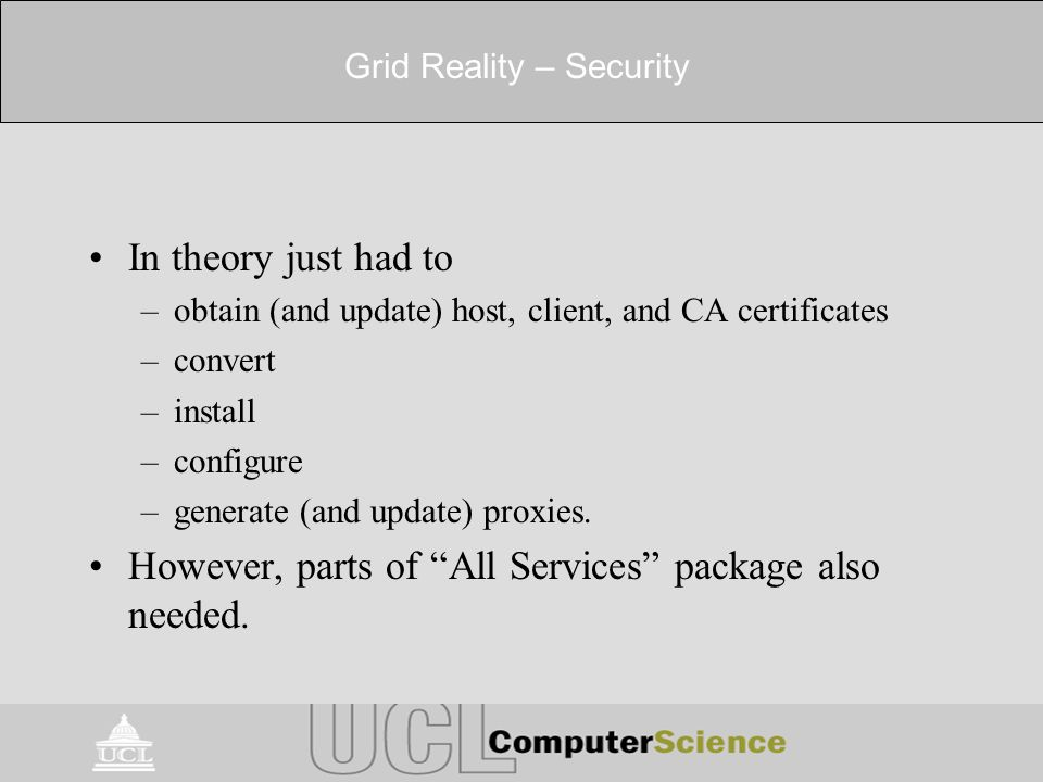 Grid Reality – Security In theory just had to –obtain (and update) host, client, and CA certificates –convert –install –configure –generate (and update) proxies.