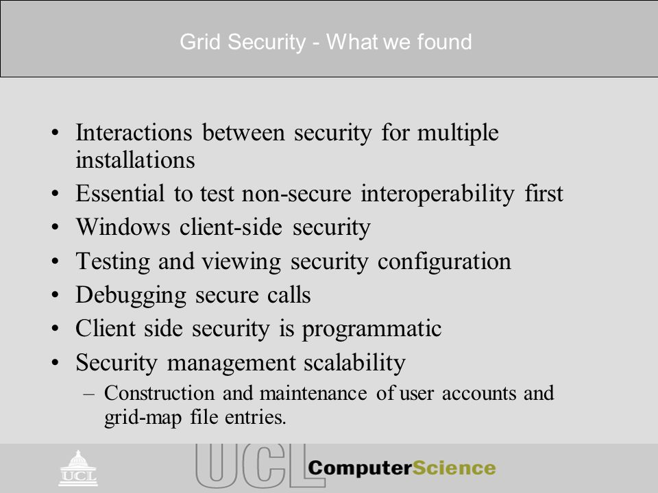 Grid Security - What we found Interactions between security for multiple installations Essential to test non-secure interoperability first Windows client-side security Testing and viewing security configuration Debugging secure calls Client side security is programmatic Security management scalability –Construction and maintenance of user accounts and grid-map file entries.