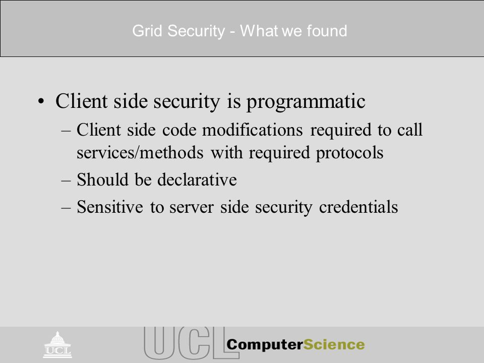 Grid Security - What we found Client side security is programmatic –Client side code modifications required to call services/methods with required protocols –Should be declarative –Sensitive to server side security credentials