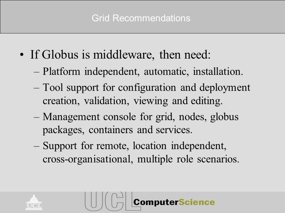 Grid Recommendations If Globus is middleware, then need: –Platform independent, automatic, installation. –Tool support for configuration and deploymen