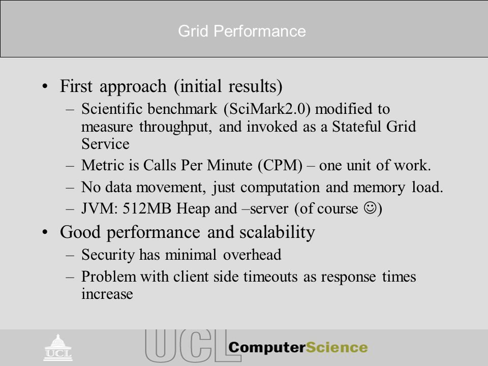Grid Performance First approach (initial results) –Scientific benchmark (SciMark2.0) modified to measure throughput, and invoked as a Stateful Grid Se