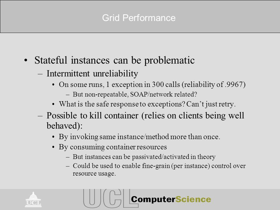 Grid Performance Stateful instances can be problematic –Intermittent unreliability On some runs, 1 exception in 300 calls (reliability of.9967) –But non-repeatable, SOAP/network related.