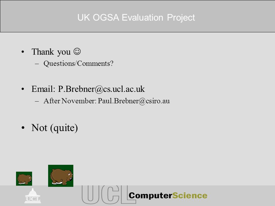 UK OGSA Evaluation Project Thank you –Questions/Comments? Email: P.Brebner@cs.ucl.ac.uk –After November: Paul.Brebner@csiro.au Not (quite)