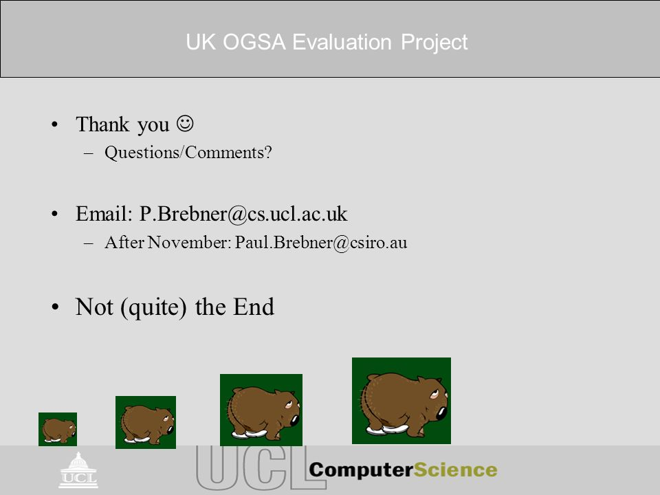UK OGSA Evaluation Project Thank you –Questions/Comments? Email: P.Brebner@cs.ucl.ac.uk –After November: Paul.Brebner@csiro.au Not (quite) the End