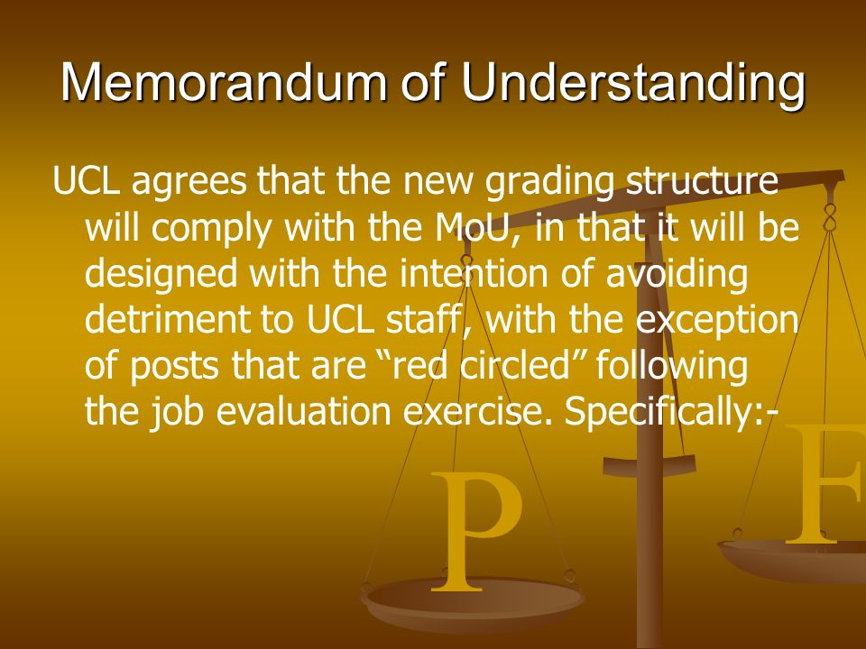 P F Memorandum of Understanding UCL agrees that the new grading structure will comply with the MoU, in that it will be designed with the intention of avoiding detriment to UCL staff, with the exception of posts that are red circled following the job evaluation exercise.