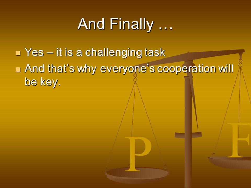 P F And Finally … Yes – it is a challenging task Yes – it is a challenging task And thats why everyones cooperation will be key.