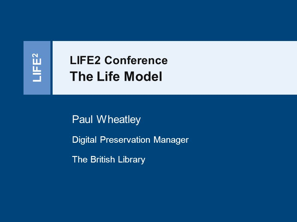 LIFE 2 LIFE2 Conference The Life Model Paul Wheatley Digital Preservation Manager The British Library